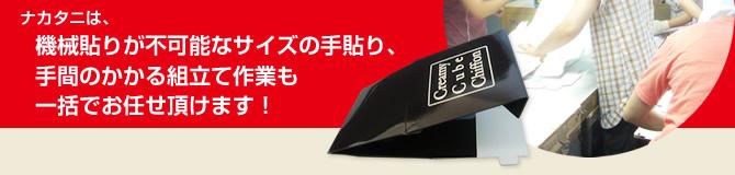 ナカタニは、機械貼りが不可能なサイズの手貼り、手間のかかる組立て作業も一括でお任せいただけます!